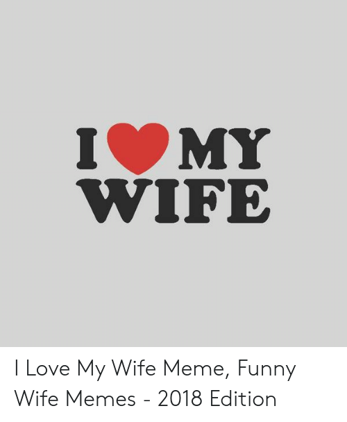 Love My Wife Meme: IMY  WIFE I Love My Wife Meme, Funny Wife Memes - 2018 Edition