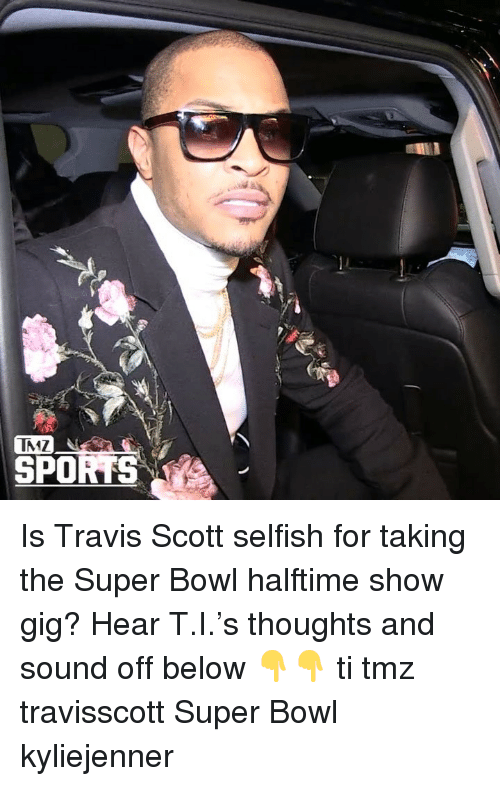 Memes, Super Bowl, and Travis Scott: IMZ  SPOK Is Travis Scott selfish for taking the Super Bowl halftime show gig? Hear T.I.'s thoughts and sound off below 👇👇 ti tmz travisscott Super Bowl kyliejenner