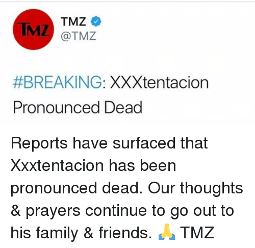 Family, Friends, and Hood: IMZ  @TMZ  #BREAKING: XXXtentacion  Pronounced Dead Reports have surfaced that Xxxtentacion has been pronounced dead.  Our thoughts & prayers continue to go out to his family & friends.  🙏 TMZ
