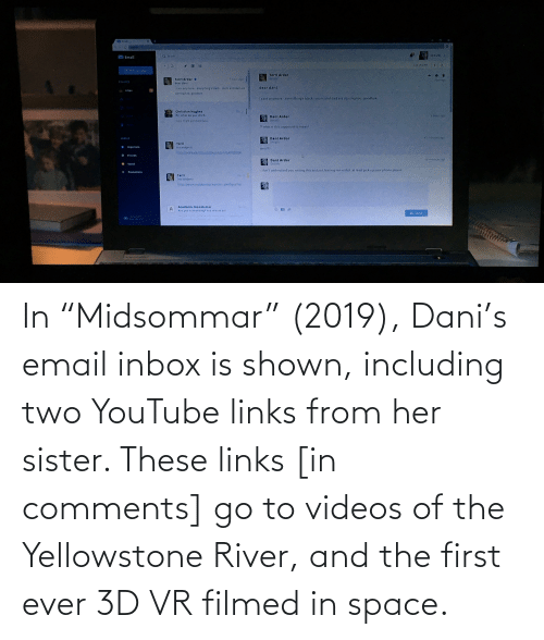 "links: In ""Midsommar"" (2019), Dani's email inbox is shown, including two YouTube links from her sister. These links [in comments] go to videos of the Yellowstone River, and the first ever 3D VR filmed in space."