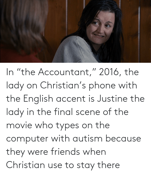 """Justine: In """"the Accountant,"""" 2016, the lady on Christian's phone with the English accent is Justine the lady in the final scene of the movie who types on the computer with autism because they were friends when Christian use to stay there"""