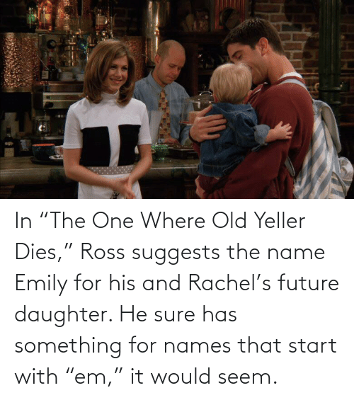 "Dies: In ""The One Where Old Yeller Dies,"" Ross suggests the name Emily for his and Rachel's future daughter. He sure has something for names that start with ""em,"" it would seem."