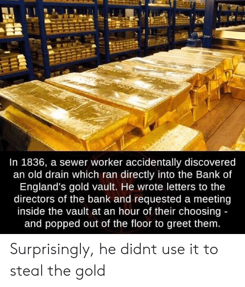 vault: In 1836, a sewer worker accidentally discovered  an old drain which ran directly into the Bank of  England's gold vault. He wrote letters to the  directors of the bank and requested a meeting  inside the vault at an hour of their choosing  and popped out of the floor to greet them Surprisingly, he didnt use it to steal the gold