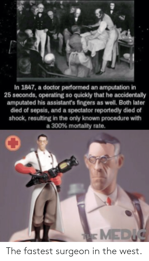 Rate: In 1847, a doctor performed an amputation in  25 seconds, operating so quickly that he accidentally  amputated his assistant's fingers as well. Both later  died of sepsis, and a spectator reportedly died of  shock, resulting in the only known procedure with  300% mortality rate.  аз  MEDIC The fastest surgeon in the west.