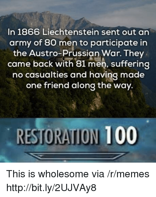 Prussian: In 1866 Liechtenstein sent out an  army of 80 men to participate in  the Austro-Prussian War. They  came back with 81 men, suffering  no casualties and having made  one friend along the way.  RESTORATION 100 This is wholesome via /r/memes http://bit.ly/2UJVAy8