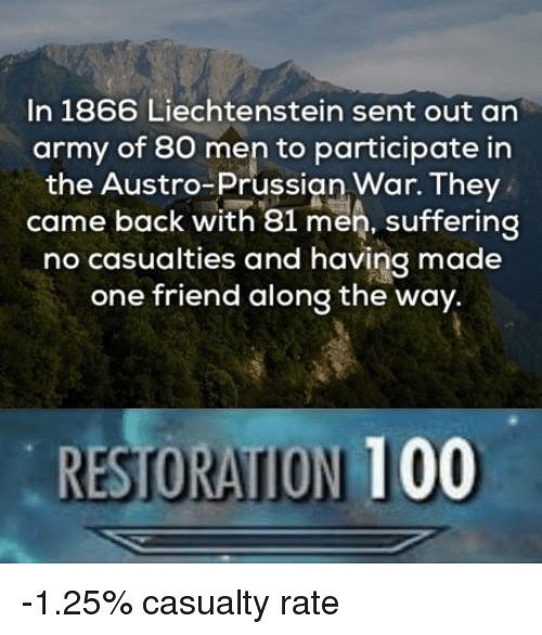 Prussian: In 1866 Liechtenstein sent out an  army of 80 men to participate in  the Austro-Prussian War. They  came back with 81 men, suffering  no casualties and having made  one friend along the way.  RESTORATION 100 -1.25% casualty rate