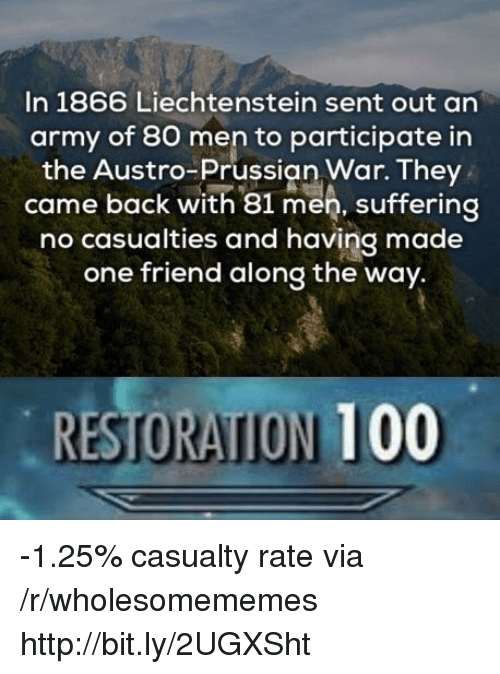 Prussian: In 1866 Liechtenstein sent out an  army of 80 men to participate in  the Austro-Prussian War. They  came back with 81 men, suffering  no casualties and having made  one friend along the way.  RESTORATION 100 -1.25% casualty rate via /r/wholesomememes http://bit.ly/2UGXSht