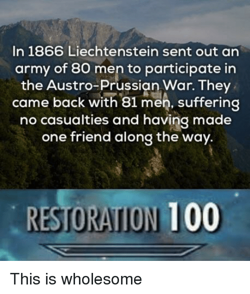 Prussian: In 1866 Liechtenstein sent out an  army of 80 men to participate in  the Austro-Prussian War. They  came back with 81 men, suffering  no casualties and having made  one friend along the way.  RESTORATION 100 This is wholesome