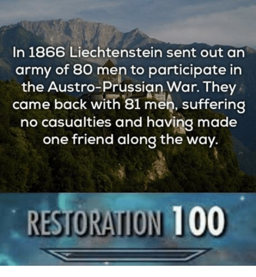 Prussian: In 1866 Liechtenstein sent out an  army of 80 men to participate in  the Austro-Prussian War. They  came back with 81 men, suffering  no casualties and having made  one friend along the way.  RESTORATION 100