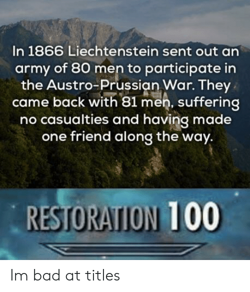 Prussian: In 1866 Liechtenstein sent out an  army of 80 men to participate in  the Austro-Prussian War. They  came back with 81 men, suffering  no casualties and having made  one friend along the way.  RESTORATION 100 Im bad at titles