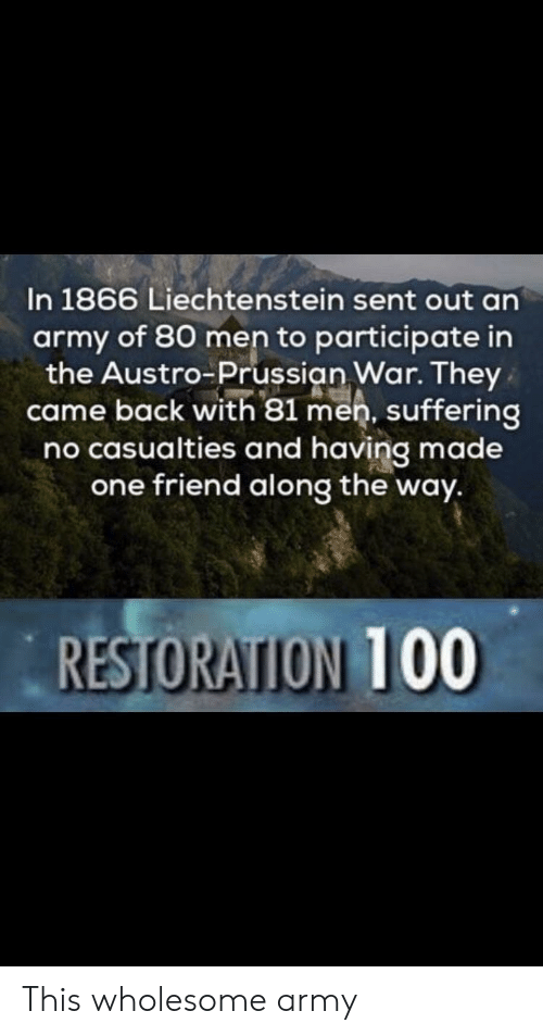 Prussian: In 1866 Liechtenstein sent out an  army of 80 men to participate in  the Austro Prussian War. They  came back with 81 men, suffering  no casualties and having made  one friend along the way.  RESTORATION 100 This wholesome army