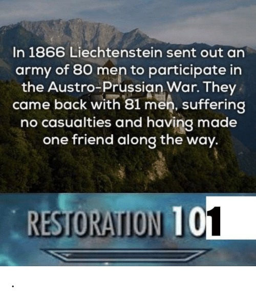 Prussian: In 1866 Liechtenstein sent out an  army of 80 men to participate in  the Austro-Prussian War. They  came back with 81 men, suffering  no casualties and having made  one friend along the way.  RESTORATION T .
