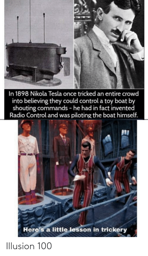 Boat: In 1898 Nikola Tesla once tricked an entire crowd  into believing they could control a toy boat by  shouting commands - he had in fact invented  Radio Control and was piloting the boat himself.  Here's a little lesson in trickery Illusion 100