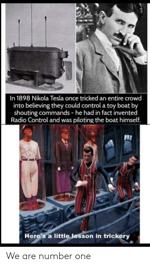 Boat: In 1898 Nikola Tesla once tricked an entire crowd  into believing they could control a toy boat by  shouting commands - he had in fact invented  Radio Control and was piloting the boat himself.  Here's a little lesson in trickery We are number one