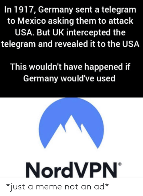Intercepted: In 1917, Germany sent a telegram  to Mexico asking them to attack  USA. But UK intercepted the  telegram and revealed it to the USA  This wouldn't have happened if  Germany would've used  NordVPN *just a meme not an ad*