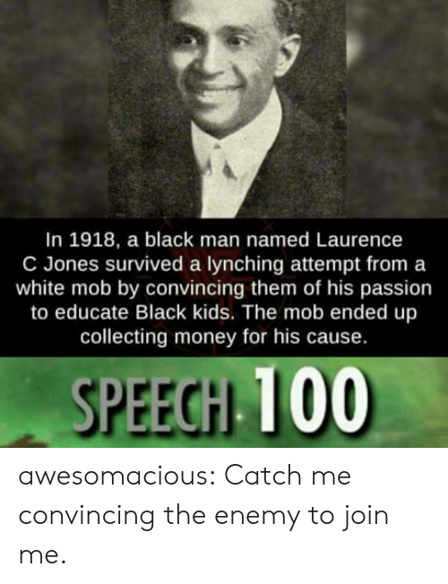 black kids: In 1918, a black man named Laurence  C Jones survived a lynching attempt from a  white mob by convincing them of his passion  to educate Black kids. The mob ended up  collecting money for his cause.  SPEECH 100 awesomacious:  Catch me convincing the enemy to join me.