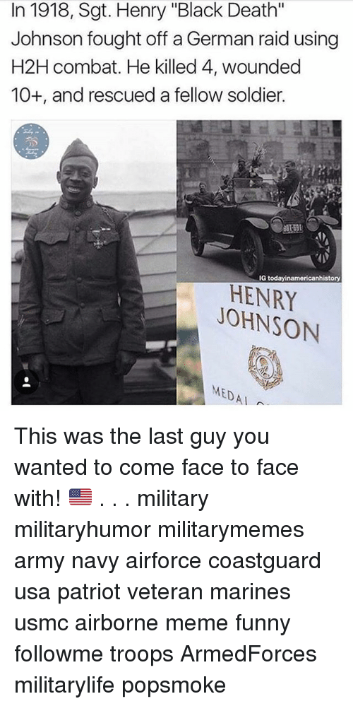 """Combate: In 1918, Sgt. Henry """"Black Death""""  Johnson fought off a German raid using  H2H combat. He killed 4, wounded  10+, and rescued a fellow soldier.  G todayinamericanhistory  HENRY  JOHNSON  MEDAI This was the last guy you wanted to come face to face with! 🇺🇲 . . . military militaryhumor militarymemes army navy airforce coastguard usa patriot veteran marines usmc airborne meme funny followme troops ArmedForces militarylife popsmoke"""