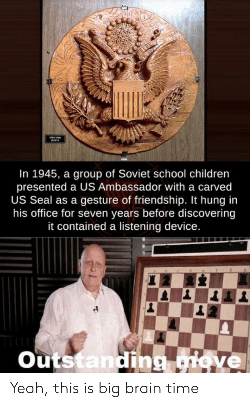 Children, School, and Yeah: In 1945, a group of Soviet school children  presented a US Ambassador with a carved  US Seal as a gesture of friendship. It hung in  his office for seven years before discovering  it contained a listening device.  Outstanding giove Yeah, this is big brain time