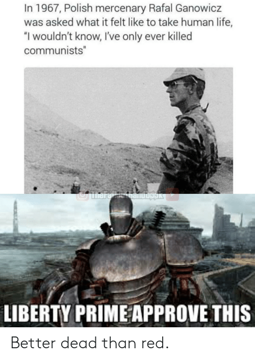 """Liberty Prime: In 1967, Polish mercenary Rafal Ganowicz  was asked what it felt like to take human life,  """"I wouldn't know, I've only ever killed  communists""""  JmarelhanUbgak  LIBERTY PRIME APPROVE THIS Better dead than red."""