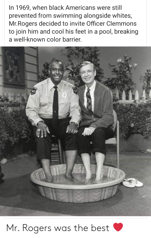 Whites: In 1969, when black Americans were still  prevented from swimming alongside whites,  Mr.Rogers decided to invite Officer Clemmons  to join him and cool his feet in a pool, breaking  a well-known color barrier. Mr. Rogers was the best ❤