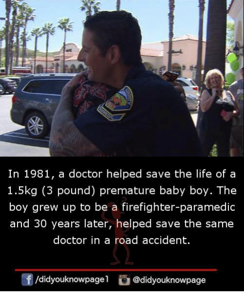 Paramedic: In 1981, a doctor helped save the life of a  1.5kg (3 pound) premature baby boy. The  boy grew up to be a firefighter-paramedic  and 30 years later, helped save the same  doctor in a road accident.  囝/didyouknowpage1  @didyouknowpage