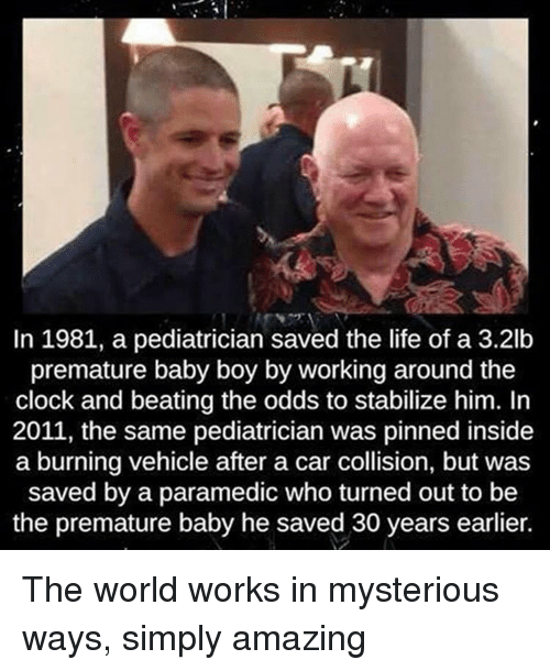 pediatrician: In 1981, a pediatrician saved the life of a 3.2lb  premature baby boy by working around the  clock and beating the odds to stabilize him. In  2011, the same pediatrician was pinned inside  a burning vehicle after a car collision, but was  saved by a paramedic who turned out to be  the premature baby he saved 30 years earlier. The world works in mysterious ways, simply amazing