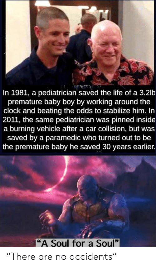 "beating: In 1981, a pediatrician saved the life of a 3.2lb  premature baby boy by working around the  clock and beating the odds to stabilize him. In  2011, the same pediatrician was pinned inside  a burning vehicle after a car collision, but was  saved by a paramedic who turned out to be  the premature baby he saved 30 years earlier.  ""A Soul fora Soul"" ""There are no accidents"""
