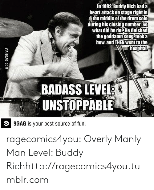 Overly Manly: In 1982, Buddy Rich had a  heart attack on stage right in  the middle of the drum solo  during his closing number. So  what did he do? He finished  the goddamn song took a  bow, and THEN went to the  hospital  BADASS LEVEL  UNSTOPPABLE  9 9GAG is your best source of fun.  VIA 9GAG.COM ragecomics4you:  Overly Manly Man Level: Buddy Richhttp://ragecomics4you.tumblr.com