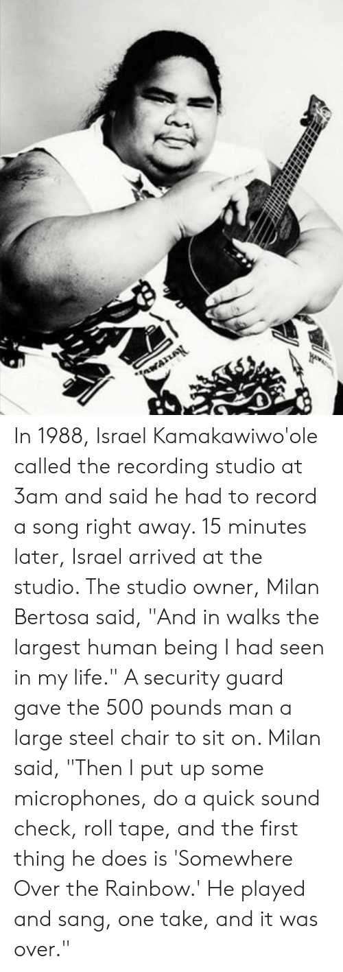 "Sang: In 1988, Israel Kamakawiwo'ole called the recording studio at 3am and said he had to record a song right away. 15 minutes later, Israel arrived at the studio. The studio owner, Milan Bertosa said, ""And in walks the largest human being I had seen in my life."" A security guard gave the 500 pounds man a large steel chair to sit on. Milan said, ""Then I put up some microphones, do a quick sound check, roll tape, and the first thing he does is 'Somewhere Over the Rainbow.' He played and sang, one take, and it was over."""