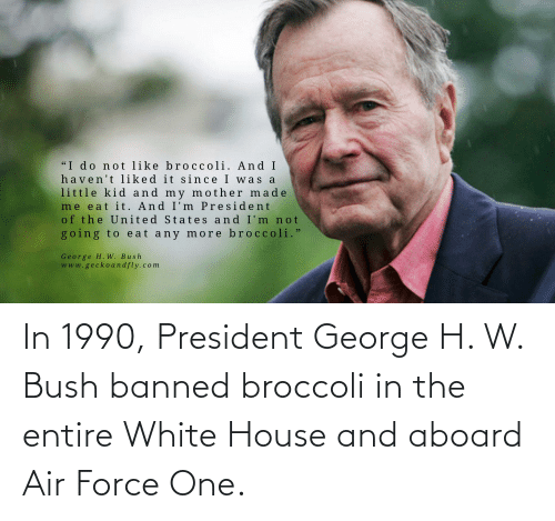 H: In 1990, President George H. W. Bush banned broccoli in the entire White House and aboard Air Force One.