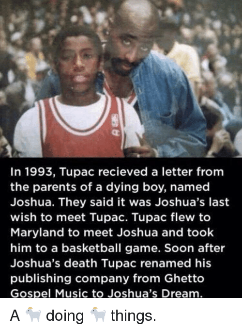 Maryland: In 1993, Tupac recieved a letter fromm  the parents of a dying boy, named  Joshua. They said it was Joshua's last  wish to meet Tupac. Tupac flew to  Maryland to meet Joshua and took  him to a basketball game. Soon after  Joshua's death Tupac renamed his  publishing company from Ghetto  Gospel Music to Joshua's Dream A 🐐 doing 🐐 things.