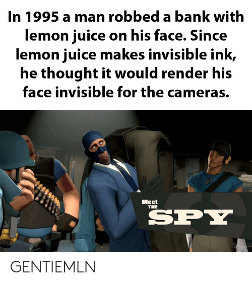 Juice, Bank, and Thought: In 1995 a man robbed a bank with  lemon juice on his face. Since  lemon juice makes invisible ink,  he thought it would render his  face invisible for the cameras.  Мeet  THE  SPY GENTIEMLN
