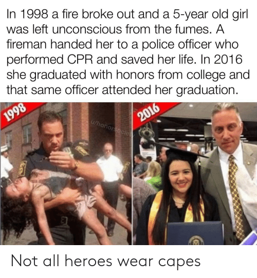 police officer: In 1998 a fire broke out and a 5-year old girl  was left unconscious from the fumes. A  fireman handed her to a police officer who  performed CPR and saved her life. In 2016  she graduated with honors from college and  that same officer attended her graduation.  2016  u/honorsocie  1998 Not all heroes wear capes