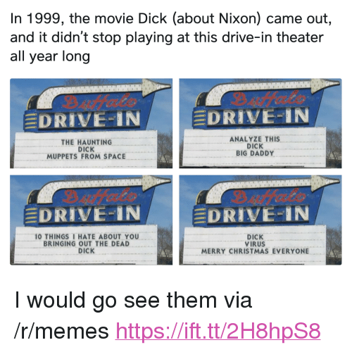 """Christmas, Memes, and The Muppets: In 1999, the movie Dick (about Nixon) came out,  and it didn't stop playing at this drive-in theater  all year long  DRIVE-IN  DRIVE-IN  THE HAUNTING  DICK  MUPPETS FROM SPACE  ANALYZE THIS  DICK  BIG DADDY  DRIVE-IN  DRIVE..IN  10 THINGS I HATE ABOUT YOU  BRINGING OUT THE DEAD  DICK  DICK  VIRUS  MERRY CHRISTMAS EVERYONE <p>I would go see them via /r/memes <a href=""""https://ift.tt/2H8hpS8"""">https://ift.tt/2H8hpS8</a></p>"""
