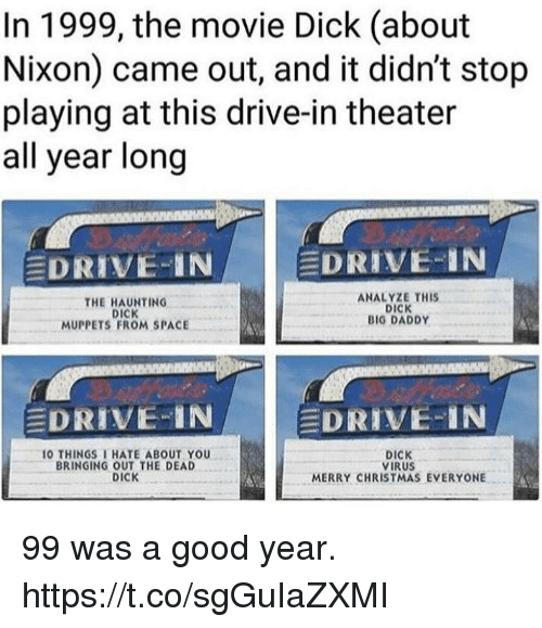 Haunting: In 1999, the movie Dick (about  Nixon) came out, and it didn't stop  playing at this drive-in theater  all year long  EDRIVE-IN  DRIVE-IN  THE HAUNTING  DICK  MUPPETS FROM SPACE  ANALYZE THIS  DICK  BIG DADDY  EDRIVE-IN  EDRIVE-IN  O THINGS THATE ABOUT YOU  BRINGING OUT THE DEAD  DICK  DICK  VIRUS  MERRY CHRISTMAS EVERYONE 99 was a good year. https://t.co/sgGuIaZXMI