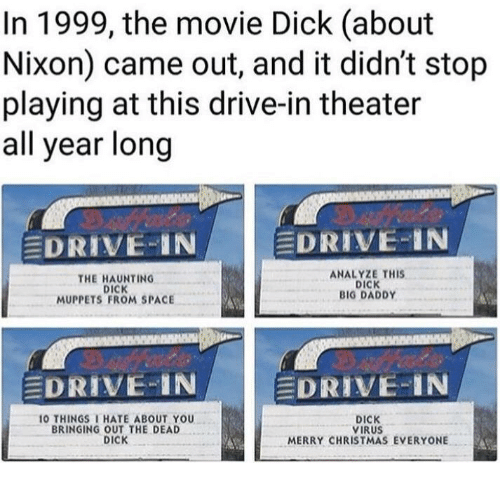 Haunting: In 1999, the movie Dick (about  Nixon) came out, and it didn't stop  playing at this drive-in theater  all year long  EDRIVE-IN  EDRIVE-IN  THE HAUNTING  DICK  MUPPETS FROM SPACE  ANALYZE THIS  DICK  BIG DADDY  DRIVE IN  DRIVE-IN  O THINGSI HATE ABOUT YOU  BRINGING OUT THE DEAD  DICK  DICK  VIRUS  MERRY CHRISTMAS EVERYONE