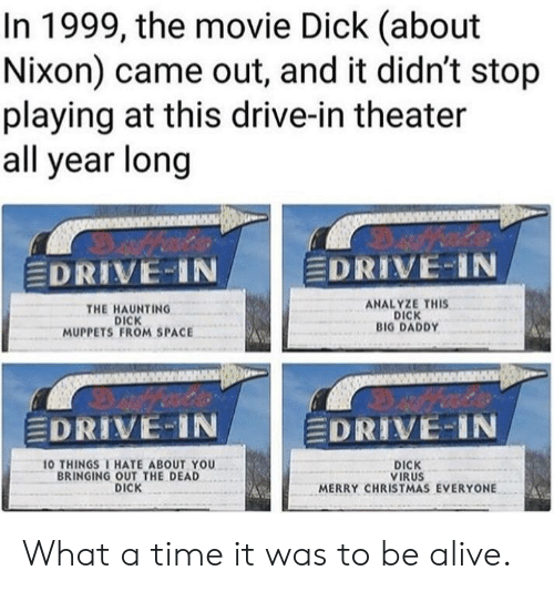 Haunting: In 1999, the movie Dick (about  Nixon) came out, and it didn't stop  playing at this drive-in theater  all year long  EDRIVE-IN  EDRIVE-IN  THE HAUNTING  DICK  MUPPETS FROM SPACE  ANALYZE THIS  DICK  BIG DADDY  DRIVE IN  DRIVE-IN  O THINGSI HATE ABOUT YOU  BRINGING OUT THE DEAD  DICK  DICK  VIRUS  MERRY CHRISTMAS EVERYONE What a time it was to be alive.