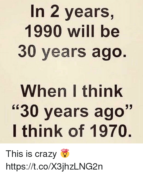 """This Is Crazy: In 2 years,  1990 will be  30 years ago  When I think  """"30 years ago""""  I think of 1970 This is crazy 🤯 https://t.co/X3jhzLNG2n"""