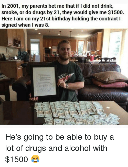 Birthday, Drugs, and Memes: In 2001, my parents bet me that if I did not drink,  smoke, or do drugs by 21, they would give me $1500  Here I am on my 21st birthday holding the contract I  signed when I was 8 He's going to be able to buy a lot of drugs and alcohol with $1500 😂