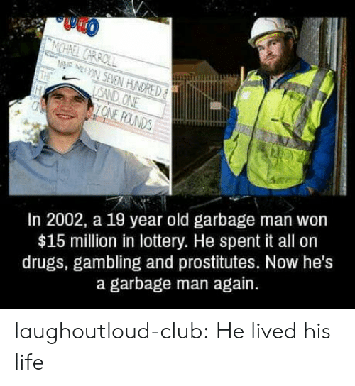 Club, Drugs, and Life: In 2002, a 19 year old garbage man won  $15 million in lottery. He spent it all on  drugs, gambling and prostitutes. Now he's  a garbage man again. laughoutloud-club:  He lived his life