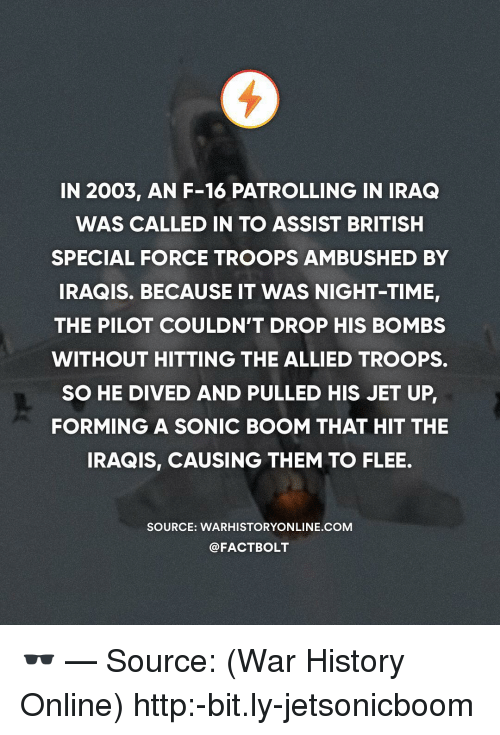 Memes, History, and Http: IN 2003, AN F-16 PATROLLING IN IRAQ  WAS CALLED IN TO ASSIST BRITISH  SPECIAL FORCE TROOPS AMBUSHED BY  IRAQIS. BECAUSE IT WAS NIGHT-TIME  THE PILOT COULDN'T DROP HIS BOMBS  WITHOUT HITTING THE ALLIED TROOPS.  SO HE DIVED AND PULLED HIS JET UP  FORMING A SONIC BOOM THAT HIT THE  IRAQIS, CAUSING THEM TO FLEE.  SOURCE: WARHISTORYONLINE.COM  @FACTBOLT 🕶 — Source: (War History Online) http:-bit.ly-jetsonicboom
