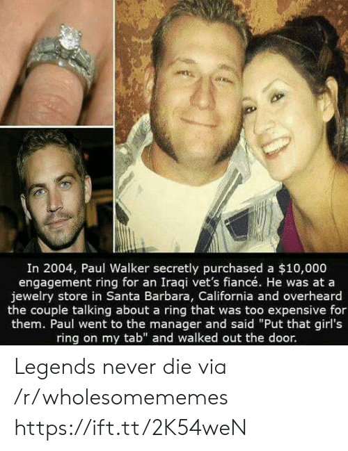 """Barbara: In 2004, Paul Walker secretly purchased a $10,000  engagement ring for an Iraqi vet's fiancé. He was at a  jewelry store in Santa Barbara, California and overheard  the couple talking about a ring that was too expensive for  them. Paul went to the manager and said """"Put that girl's  ring on my tab"""" and walked out the door. Legends never die via /r/wholesomememes https://ift.tt/2K54weN"""