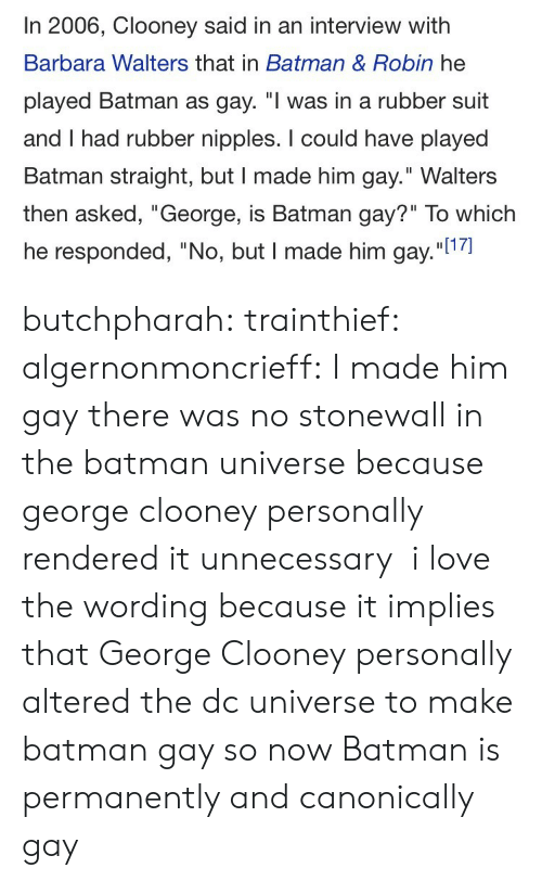 """Barbara: In 2006, Clooney said in an interview with  Barbara Walters that in Batman & Robin he  played Batman as gay. """"I was in a rubber suit  and I had rubber nipples. I could have played  Batman straight, but I made him gay."""" Walters  then asked, """"George, is Batman gay?"""" To which  he responded, """"No, but I made him gay.""""l1 butchpharah:  trainthief:  algernonmoncrieff: I made him gay there was no stonewall in the batman universe because george clooney personally rendered it unnecessary   i love the wording because it implies that George Clooney personally altered the dc universe to make batman gay so now Batman is permanently and canonically gay"""