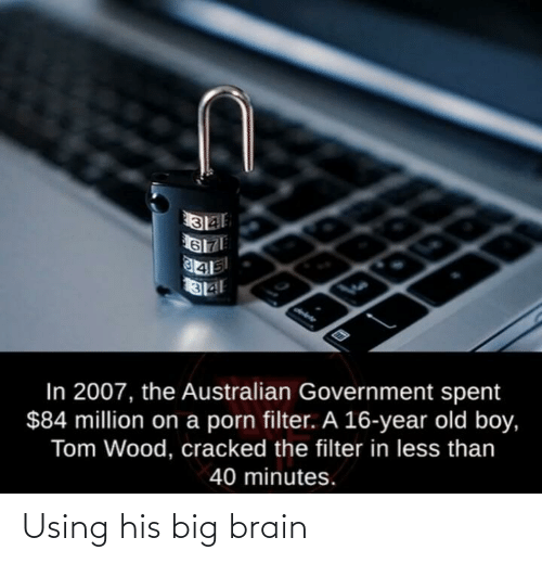 Less Than: In 2007, the Australian Government spent  $84 million on a porn filter. A 16-year old boy,  Tom Wood, cracked the filter in less than  40 minutes. Using his big brain