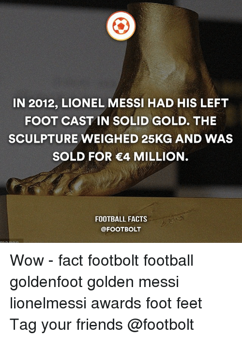 Solde: IN 2012, LIONEL MESSI HAD HIS LEFT  FOOT CAST IN SOLID GOLD. THE  SCULPTURE WEIGHED 25KG AND WAS  SOLD FOR €4 MILLION.  FOOTBALL FACTS  @FOOT BOLT Wow - fact footbolt football goldenfoot golden messi lionelmessi awards foot feet Tag your friends @footbolt