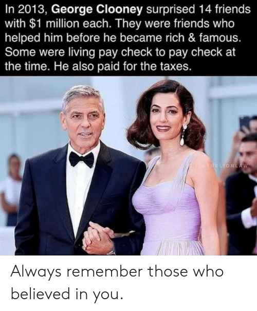always remember: In 2013, George Clooney surprised 14 friends  with $1 million each. They were friends who  helped him before he became rich & famous.  Some were living pay check to pay check at  the time. He also paid for the taxes.  THELIONLA W Always remember those who believed in you.