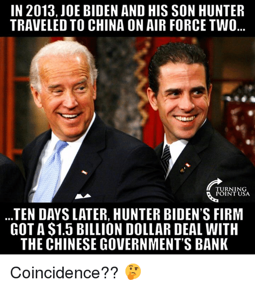 Joe Biden, Memes, and China: IN 2013,JOE BIDEN AND HIS SON HUNTER  TRAVELED TO CHINA ON AIR FORCE TWO  TURNING  POINT USA  TEN DAYS LATER, HUNTER BIDEN'S FIRM  GOT A $1.5 BILLION DOLLAR DEAL WITH  THE CHINESE GOVERNMENT'S BANK Coincidence?? 🤔