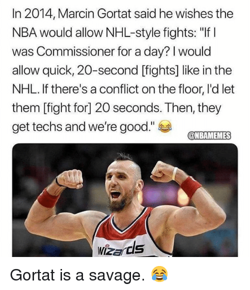 """Nba, National Hockey League (NHL), and Savage: In 2014, Marcin Gortat said he wishes the  NBA would allow NHL-style fights: """"If I  was Commissioner for a day? I would  allow quick, 20-second [fights] like in the  NHL. If there's a conflict on the floor, I'd let  them [fight for] 20 seconds. Then, they  get techs and we're good.""""  @NBAMEMES Gortat is a savage. 😂"""