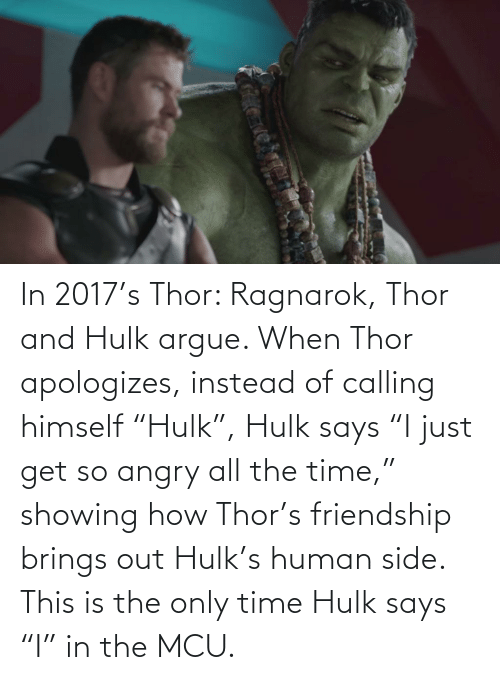 """Hulk: In 2017's Thor: Ragnarok, Thor and Hulk argue. When Thor apologizes, instead of calling himself """"Hulk"""", Hulk says """"I just get so angry all the time,"""" showing how Thor's friendship brings out Hulk's human side. This is the only time Hulk says """"I"""" in the MCU."""