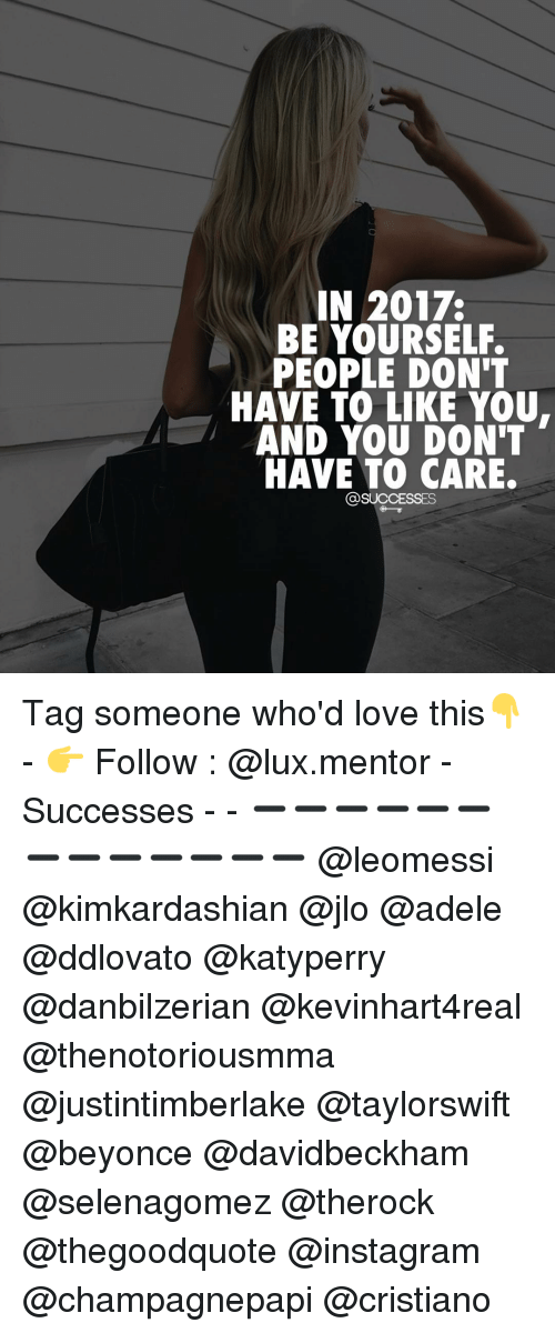 adel: IN 2017.  BE YOURSELF.  PEOPLE DON'T  HAVE TO LIKE YOU.  AND YOU DON'T  HAVE TO CARE.  @SUCCESSES Tag someone who'd love this👇 - 👉 Follow : @lux.mentor - Successes - - ➖➖➖➖➖➖➖➖➖➖➖➖➖ @leomessi @kimkardashian @jlo @adele @ddlovato @katyperry @danbilzerian @kevinhart4real @thenotoriousmma @justintimberlake @taylorswift @beyonce @davidbeckham @selenagomez @therock @thegoodquote @instagram @champagnepapi @cristiano
